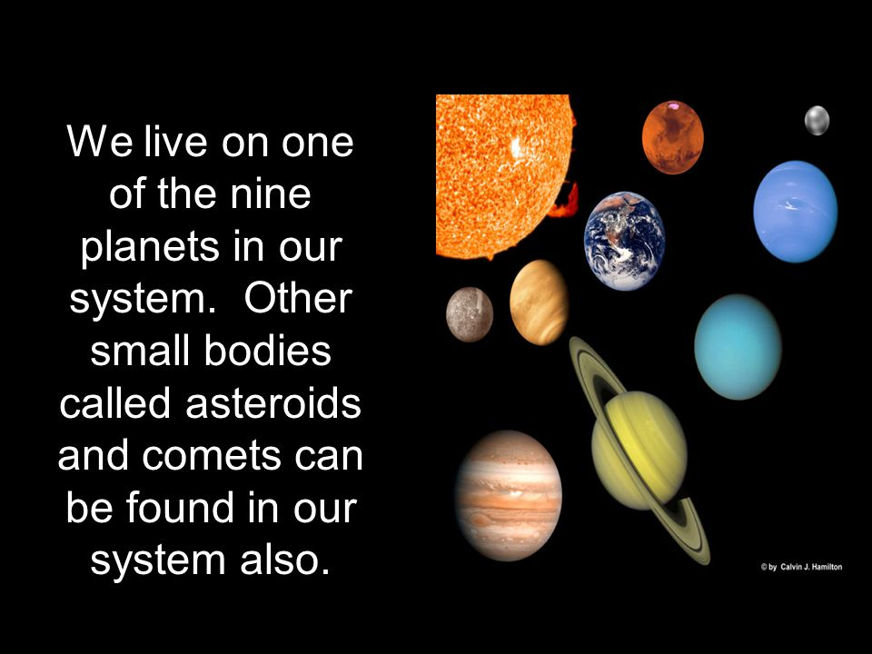 We live on one of the nine planets in our system.