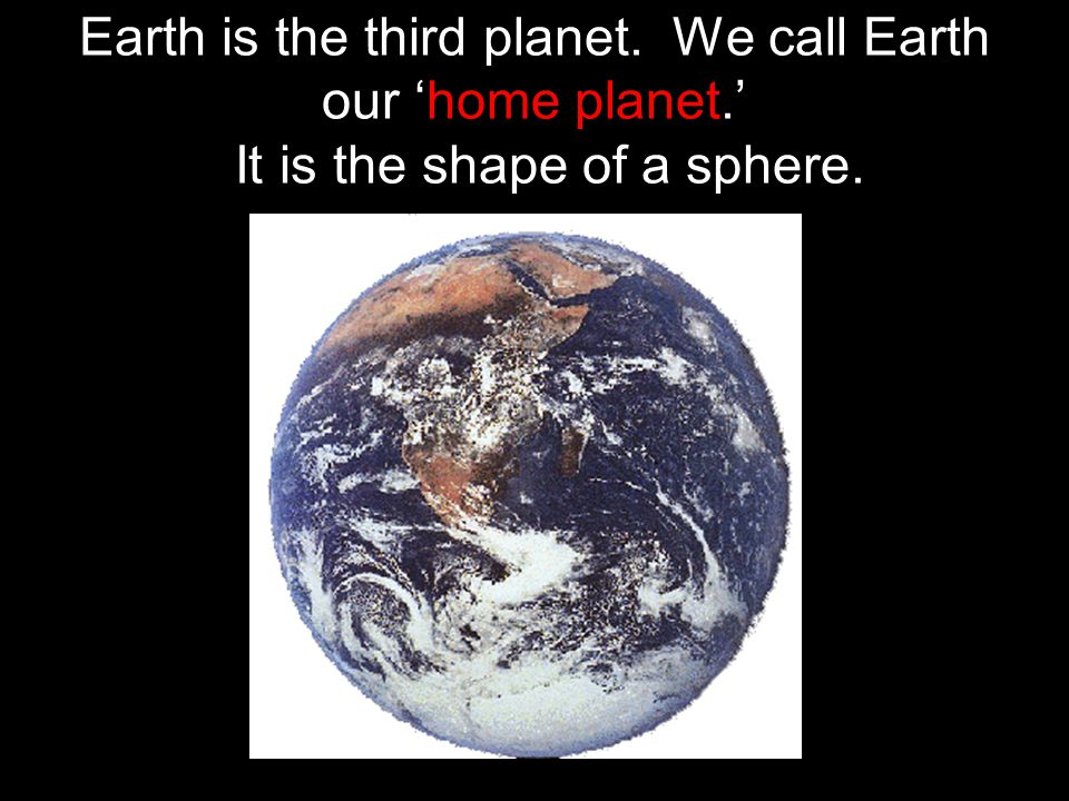 Earth is the third planet. We call Earth our 'home planet.' It is the shape of a sphere.