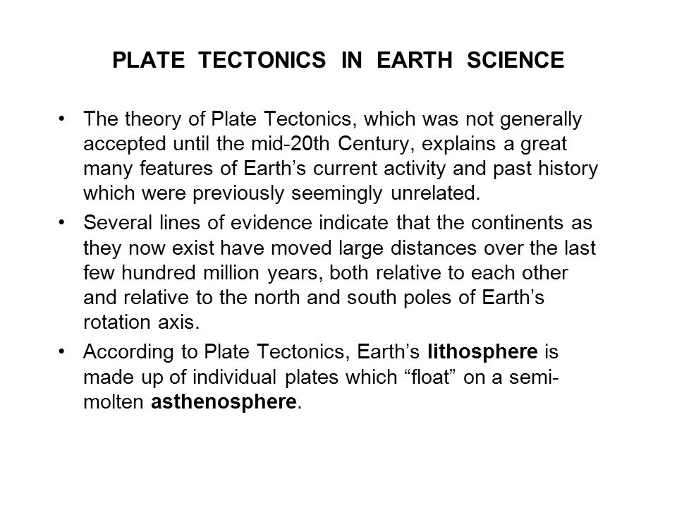 PLATE TECTONICS IN EARTH SCIENCE The theory of Plate Tectonics, which was not generally accepted until the mid-20th Century, explains a great many features of Earth's current activity and past history which were previously seemingly unrelated.