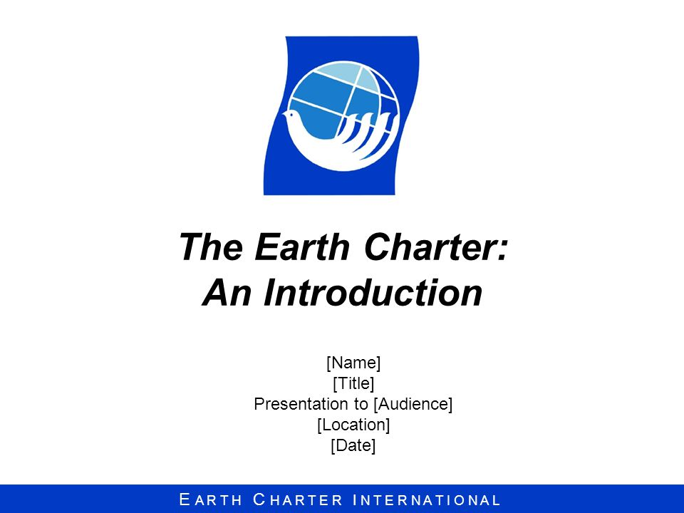 E A R T H C H A R T E R I N T E R N A T I O N A L The Earth Charter: An Introduction [Name] [Title] Presentation to [Audience] [Location] [Date]