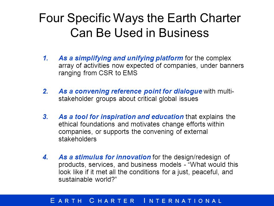 E A R T H C H A R T E R I N T E R N A T I O N A L Four Specific Ways the Earth Charter Can Be Used in Business 1.As a simplifying and unifying platfor