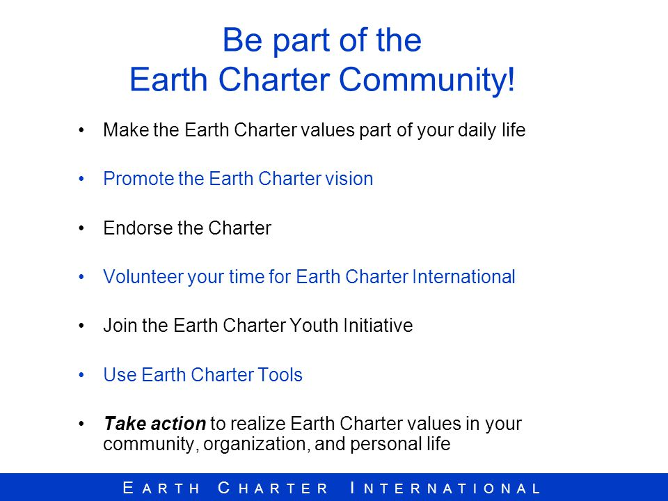 E A R T H C H A R T E R I N T E R N A T I O N A L Be part of the Earth Charter Community! Make the Earth Charter values part of your daily life Promot