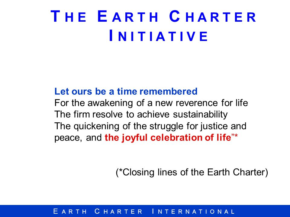 E A R T H C H A R T E R I N T E R N A T I O N A L Let ours be a time remembered For the awakening of a new reverence for life The firm resolve to achi