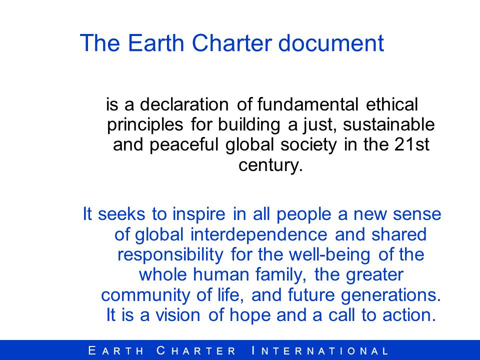 E A R T H C H A R T E R I N T E R N A T I O N A L The Earth Charter document is a declaration of fundamental ethical principles for building a just, s