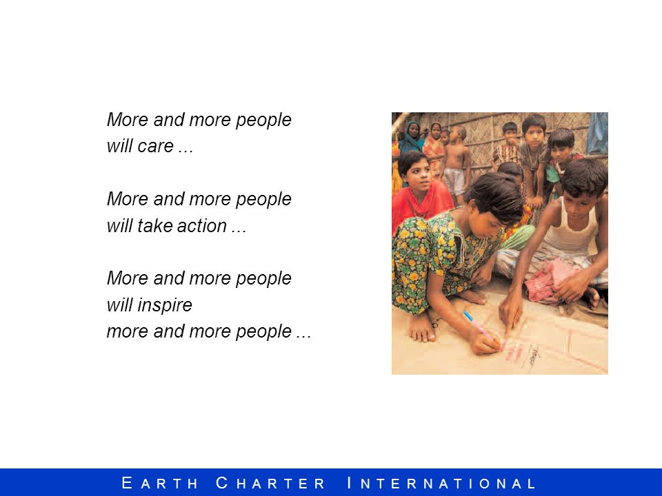E A R T H C H A R T E R I N T E R N A T I O N A L More and more people will care... More and more people will take action... More and more people will