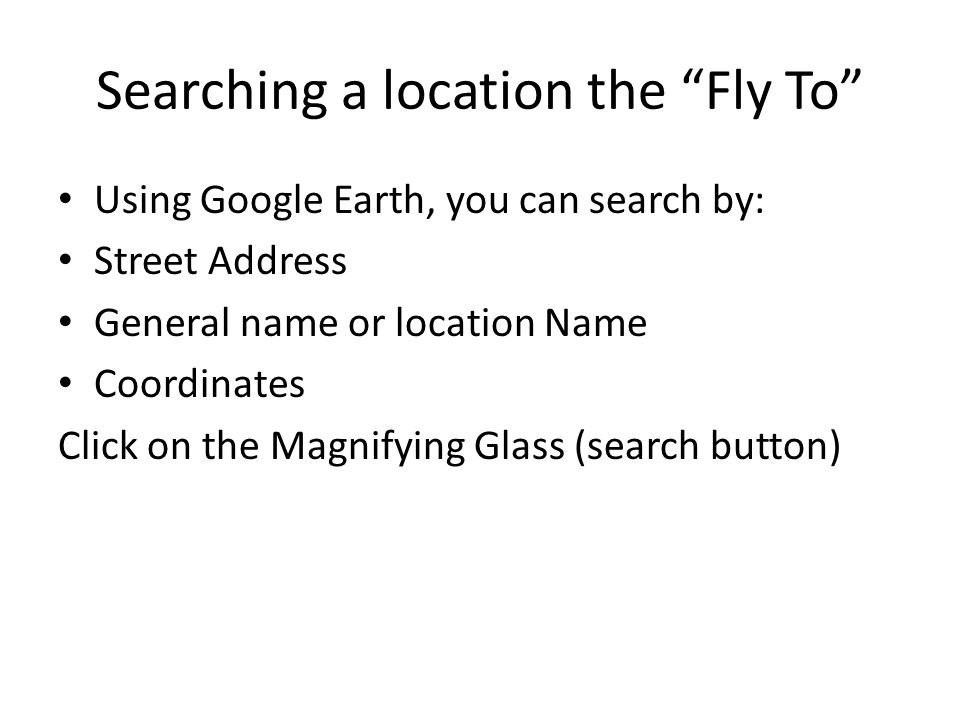 Searching a location the Fly To Using Google Earth, you can search by: Street Address General name or location Name Coordinates Click on the Magnifying Glass (search button)