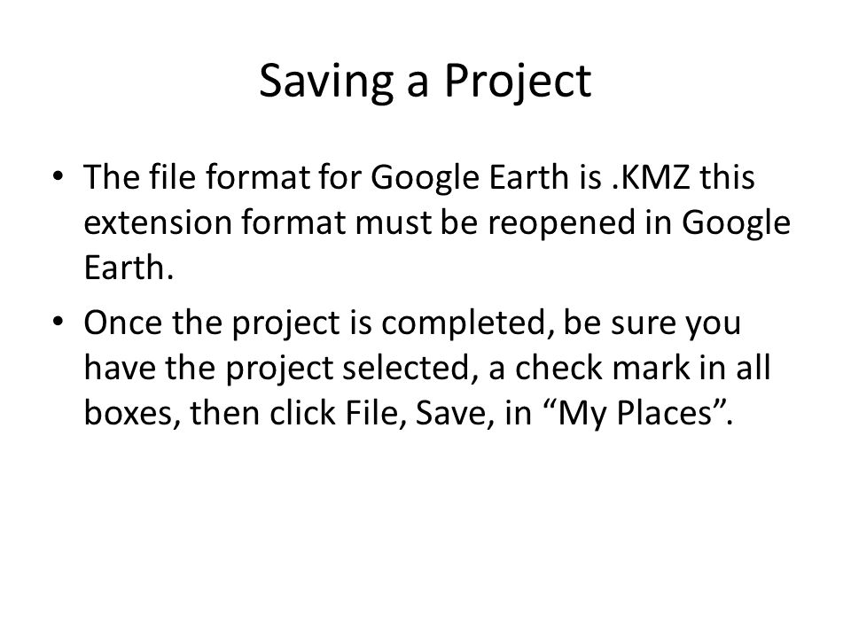 Saving a Project The file format for Google Earth is.KMZ this extension format must be reopened in Google Earth.