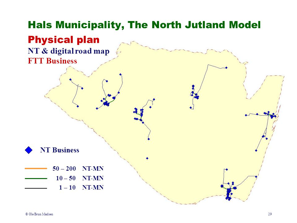 © Ole Brun Madsen29 Physical plan NT & digital road map FTT Business Hals Municipality, The North Jutland Model NT Business 50 – 200NT-MN 10 – 50NT-MN