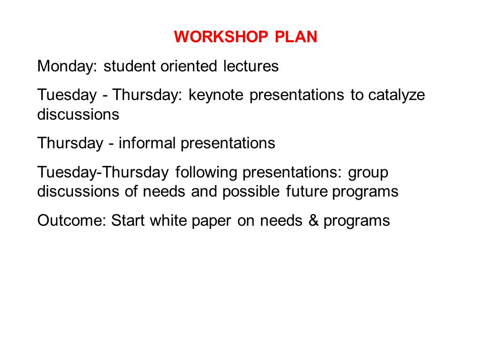 WORKSHOP PLAN Monday: student oriented lectures Tuesday - Thursday: keynote presentations to catalyze discussions Thursday - informal presentations Tuesday-Thursday following presentations: group discussions of needs and possible future programs Outcome: Start white paper on needs & programs