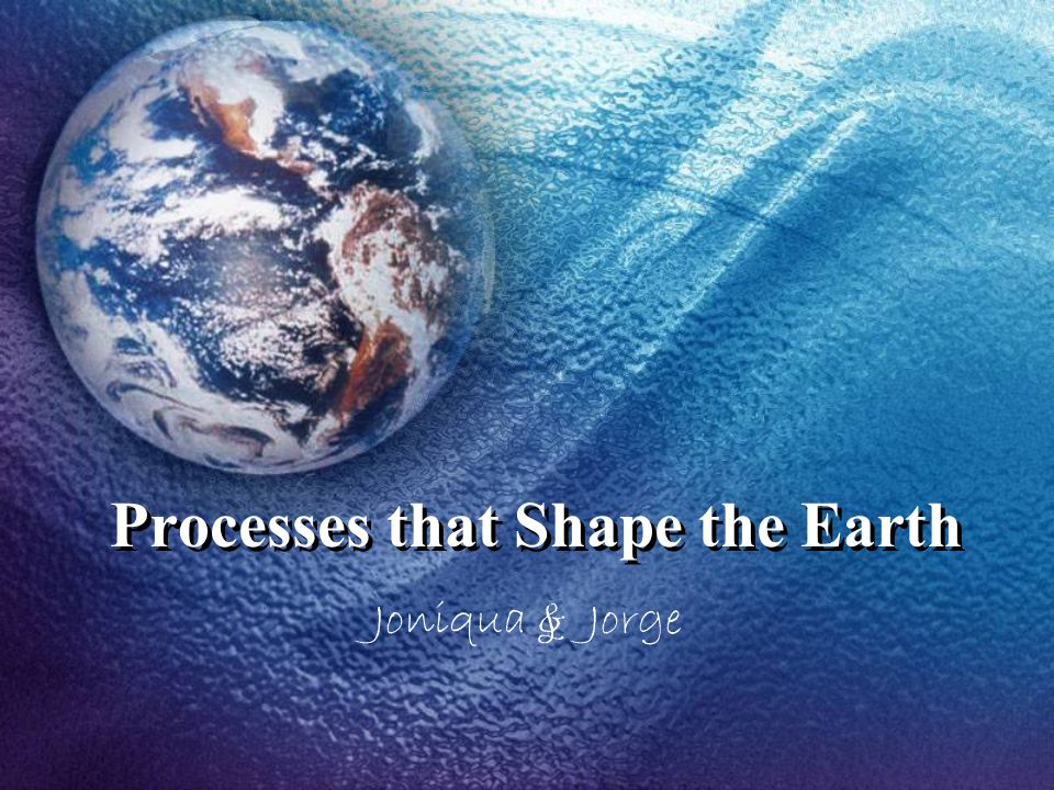Processes that Shape the Earth Joniqua & Jorge