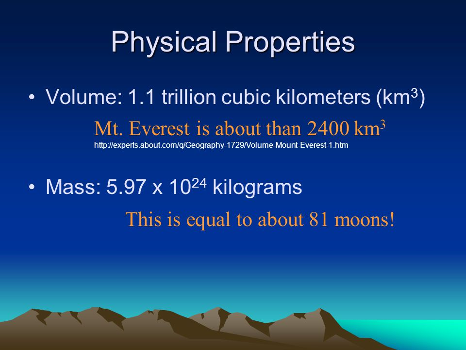 Physical Properties Volume: 1.1 trillion cubic kilometers (km 3 ) Mass: 5.97 x 10 24 kilograms Mt.