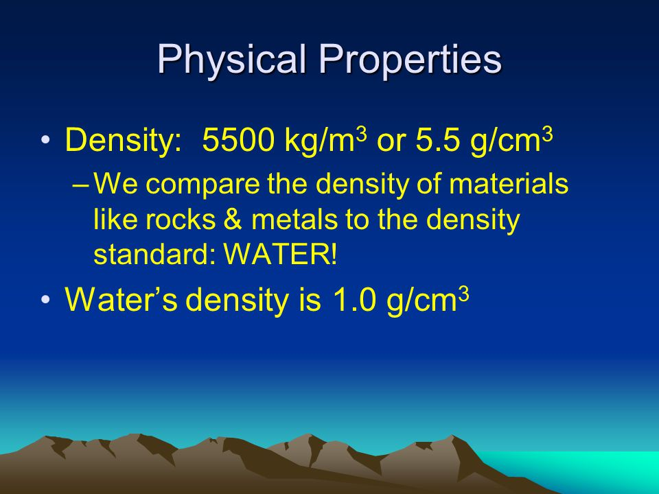 Physical Properties Density: 5500 kg/m 3 or 5.5 g/cm 3 –We compare the density of materials like rocks & metals to the density standard: WATER.
