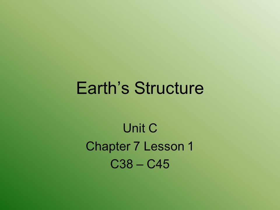 Earth's Structure Unit C Chapter 7 Lesson 1 C38 – C45