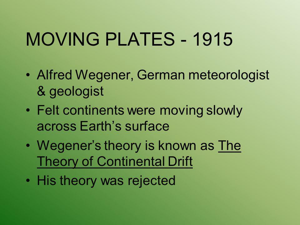 MOVING PLATES - 1915 Alfred Wegener, German meteorologist & geologist Felt continents were moving slowly across Earth's surface Wegener's theory is kn
