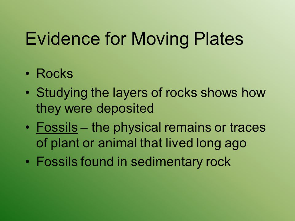 Evidence for Moving Plates Rocks Studying the layers of rocks shows how they were deposited Fossils – the physical remains or traces of plant or anima