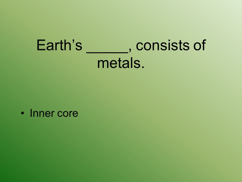 Earth's _____, consists of metals. Inner core