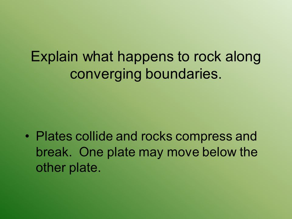 Explain what happens to rock along converging boundaries. Plates collide and rocks compress and break. One plate may move below the other plate.