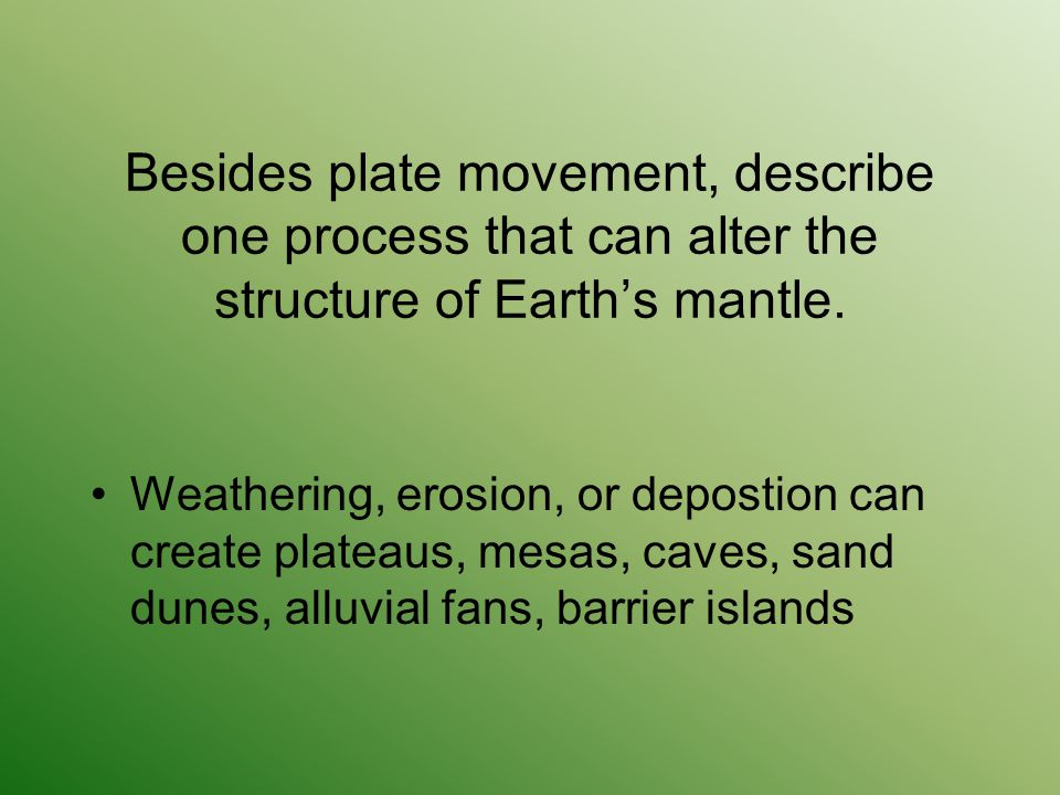 Besides plate movement, describe one process that can alter the structure of Earth's mantle. Weathering, erosion, or depostion can create plateaus, me