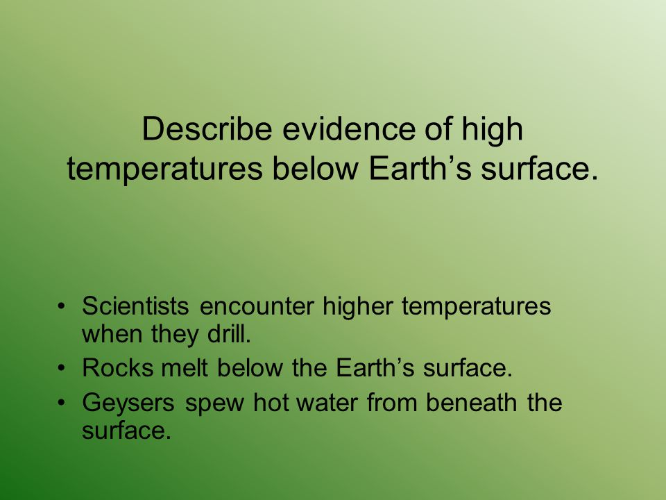 Describe evidence of high temperatures below Earth's surface. Scientists encounter higher temperatures when they drill. Rocks melt below the Earth's s