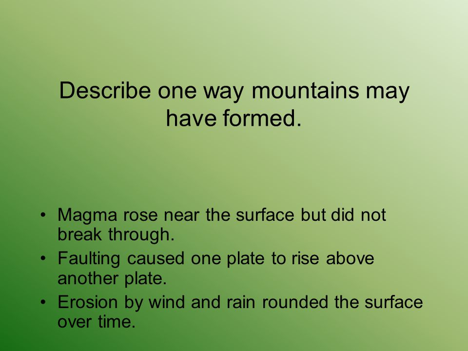 Describe one way mountains may have formed. Magma rose near the surface but did not break through. Faulting caused one plate to rise above another pla