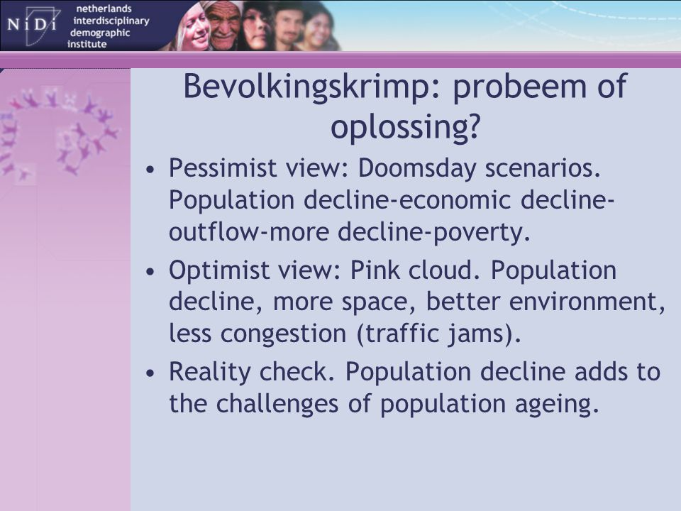 Bevolkingskrimp: probeem of oplossing? Pessimist view: Doomsday scenarios. Population decline-economic decline- outflow-more decline-poverty. Optimist