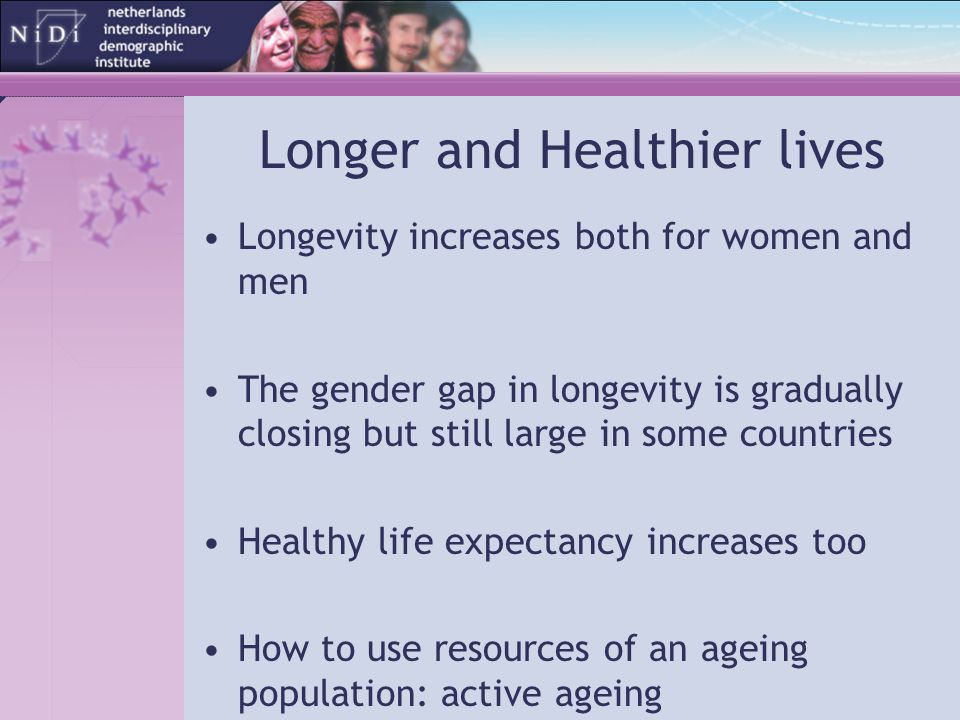 Longer and Healthier lives Longevity increases both for women and men The gender gap in longevity is gradually closing but still large in some countri