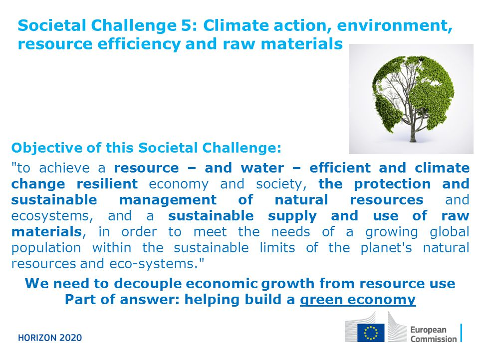 Societal Challenge 5: Climate action, environment, resource efficiency and raw materials Objective of this Societal Challenge: to achieve a resource – and water – efficient and climate change resilient economy and society, the protection and sustainable management of natural resources and ecosystems, and a sustainable supply and use of raw materials, in order to meet the needs of a growing global population within the sustainable limits of the planet s natural resources and eco-systems. We need to decouple economic growth from resource use Part of answer: helping build a green economy