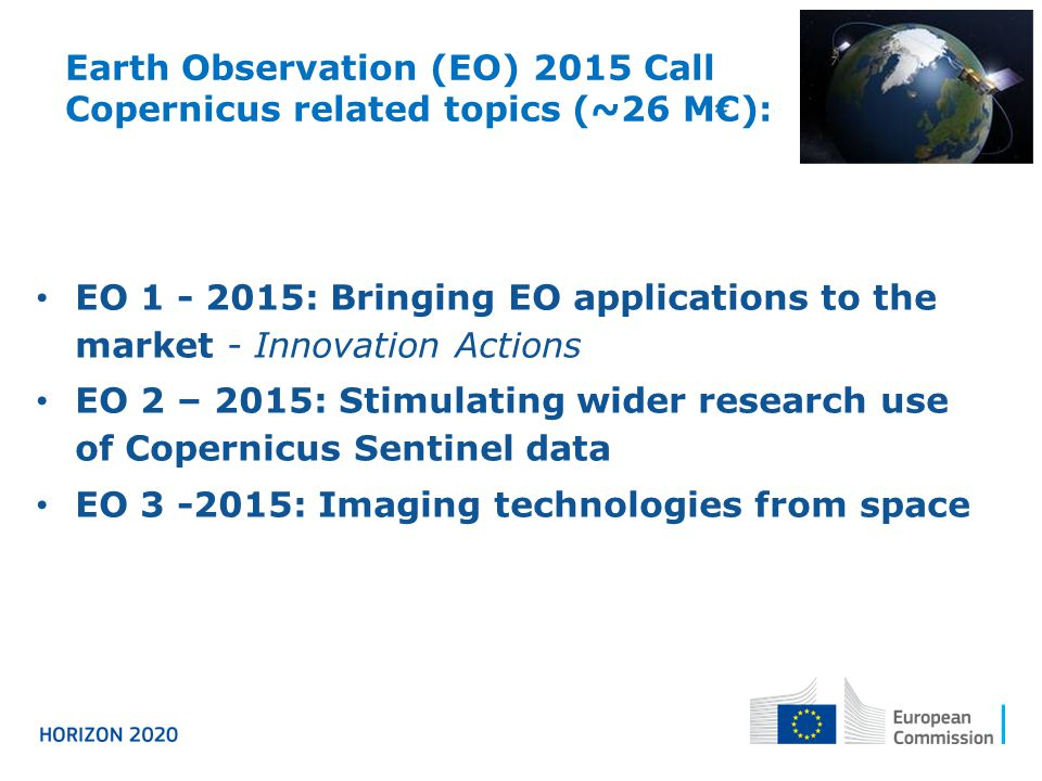 Earth Observation (EO) 2015 Call Copernicus related topics (~26 M€): EO 1 - 2015: Bringing EO applications to the market - Innovation Actions EO 2 – 2015: Stimulating wider research use of Copernicus Sentinel data EO 3 -2015: Imaging technologies from space