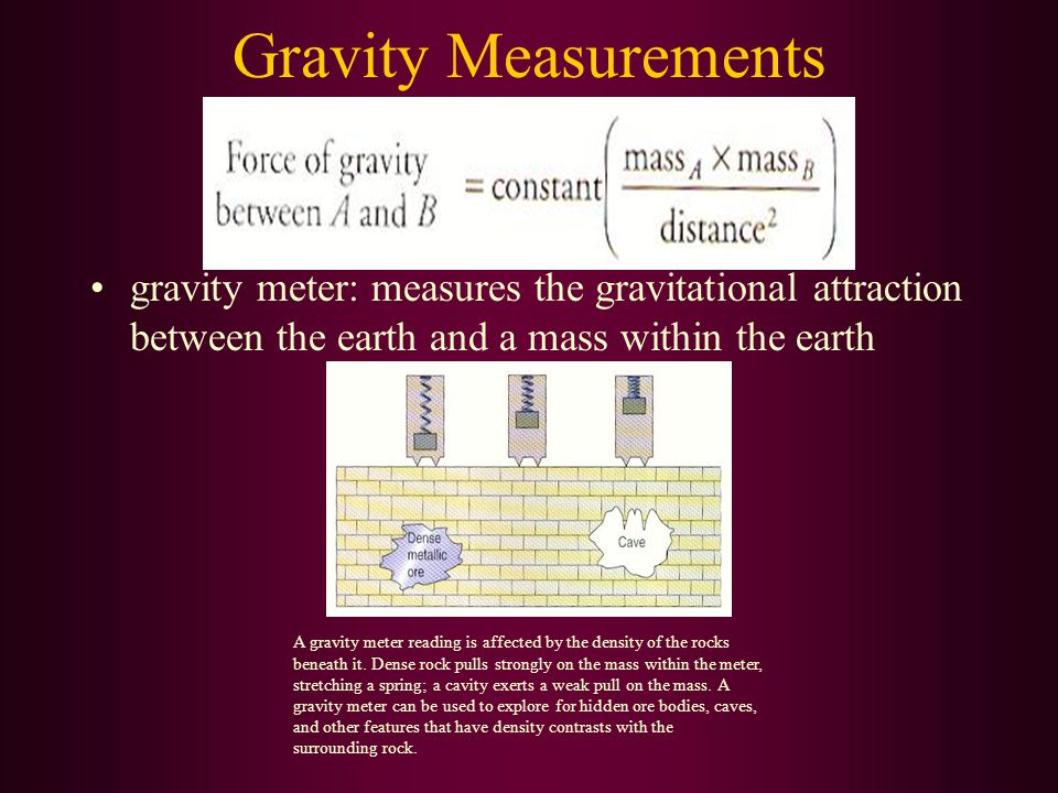 Gravity Measurements gravity meter: measures the gravitational attraction between the earth and a mass within the earth A gravity meter reading is aff