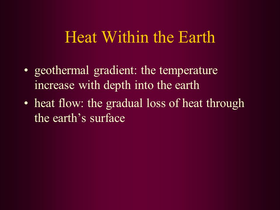 Heat Within the Earth geothermal gradient: the temperature increase with depth into the earth heat flow: the gradual loss of heat through the earth's