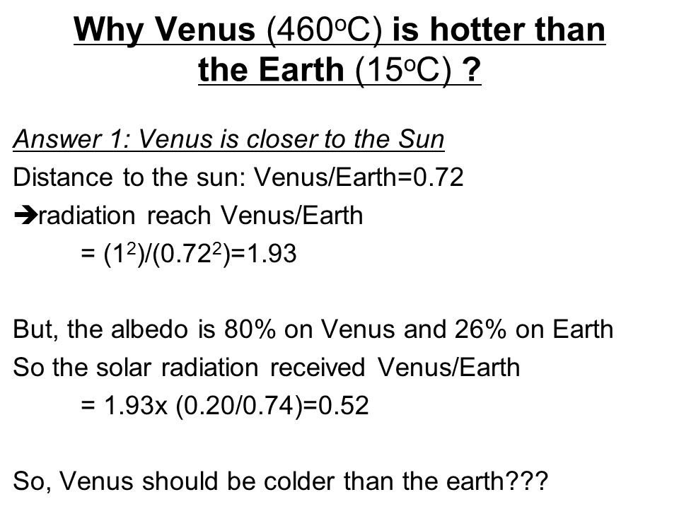 Why Venus (460 o C) is hotter than the Earth (15 o C) ? Answer 1: Venus is closer to the Sun Distance to the sun: Venus/Earth=0.72  radiation reach V