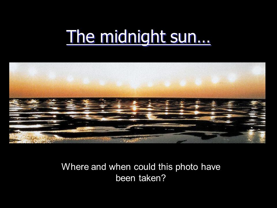 The midnight sun… Where and when could this photo have been taken?