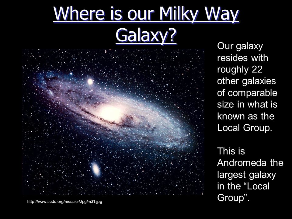 Where is our Milky Way Galaxy? http://www.seds.org/messier/Jpg/m31.jpg Our galaxy resides with roughly 22 other galaxies of comparable size in what is