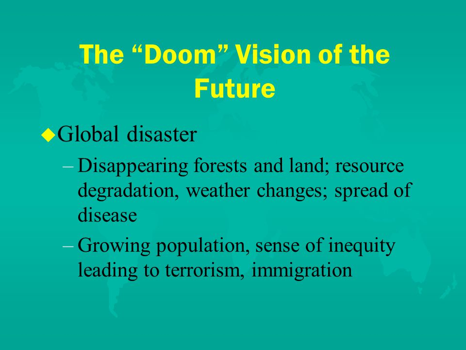 The Doom Vision of the Future u u Global disaster – –Disappearing forests and land; resource degradation, weather changes; spread of disease – –Growing population, sense of inequity leading to terrorism, immigration