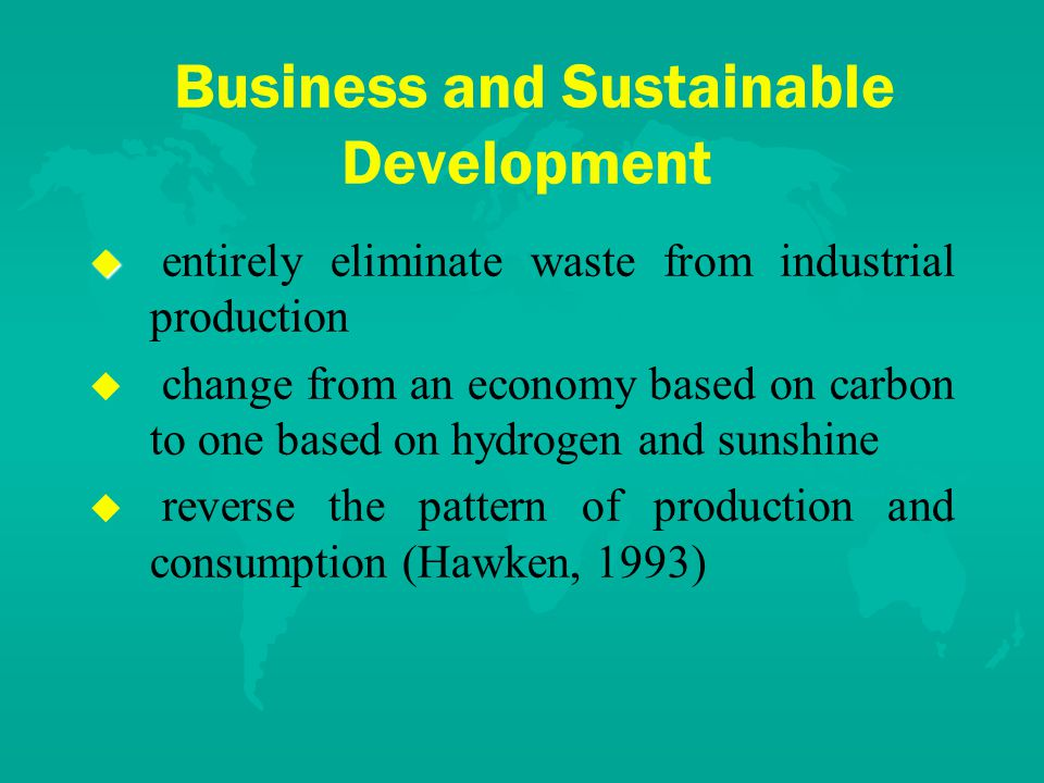 Business and Sustainable Development u u entirely eliminate waste from industrial production u u change from an economy based on carbon to one based on hydrogen and sunshine u u reverse the pattern of production and consumption (Hawken, 1993)