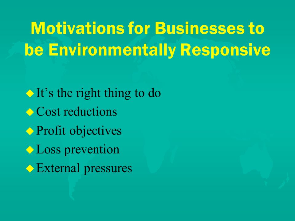Motivations for Businesses to be Environmentally Responsive u u It's the right thing to do u u Cost reductions u u Profit objectives u u Loss prevention u u External pressures