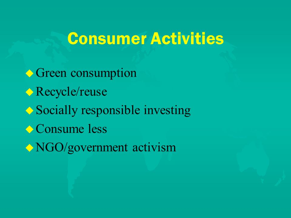 Consumer Activities u u Green consumption u u Recycle/reuse u u Socially responsible investing u u Consume less u u NGO/government activism