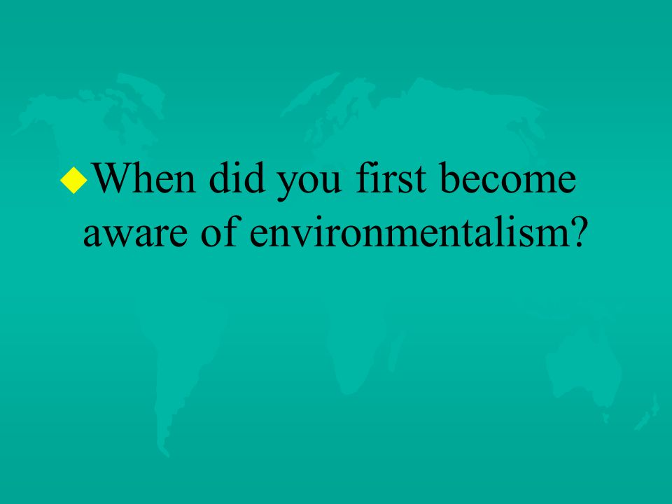 u u When did you first become aware of environmentalism