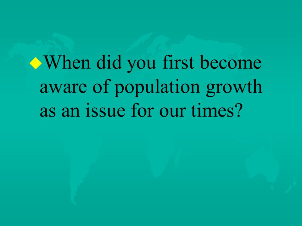 u u When did you first become aware of population growth as an issue for our times