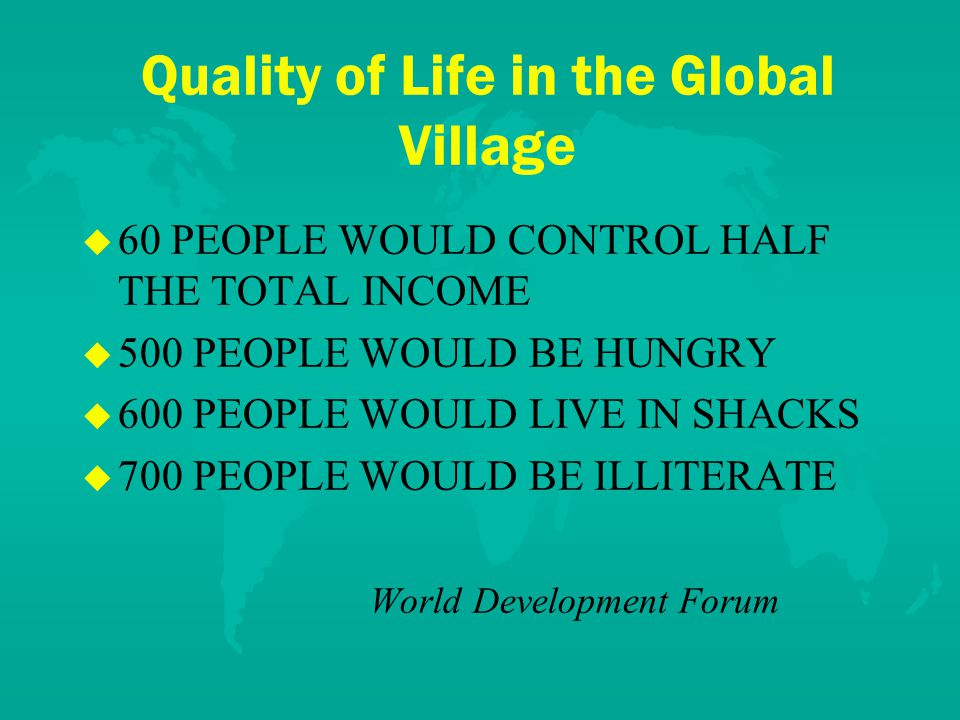 Quality of Life in the Global Village u u 60 PEOPLE WOULD CONTROL HALF THE TOTAL INCOME u u 500 PEOPLE WOULD BE HUNGRY u u 600 PEOPLE WOULD LIVE IN SHACKS u u 700 PEOPLE WOULD BE ILLITERATE World Development Forum