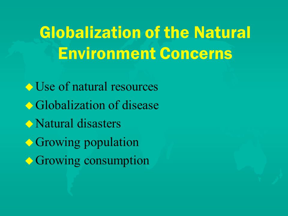 Globalization of the Natural Environment Concerns u u Use of natural resources u u Globalization of disease u u Natural disasters u u Growing population u u Growing consumption