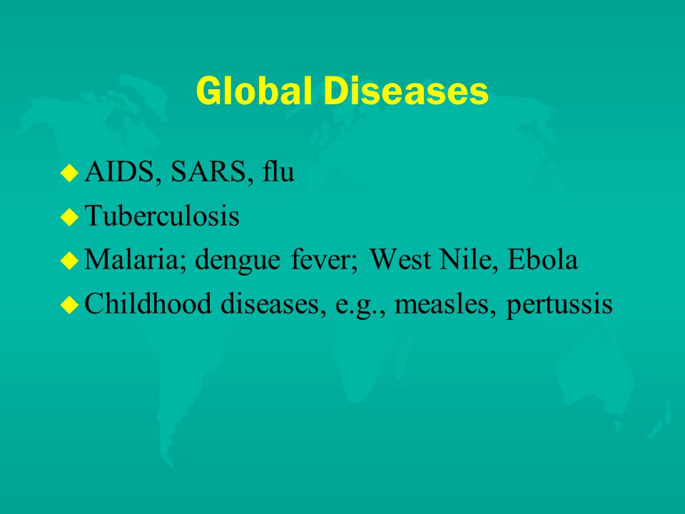 Global Diseases u u AIDS, SARS, flu u u Tuberculosis u u Malaria; dengue fever; West Nile, Ebola u u Childhood diseases, e.g., measles, pertussis