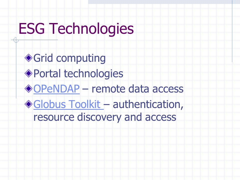 ESG Technologies Grid computing Portal technologies OPeNDAPOPeNDAP – remote data access Globus Toolkit Globus Toolkit – authentication, resource discovery and access