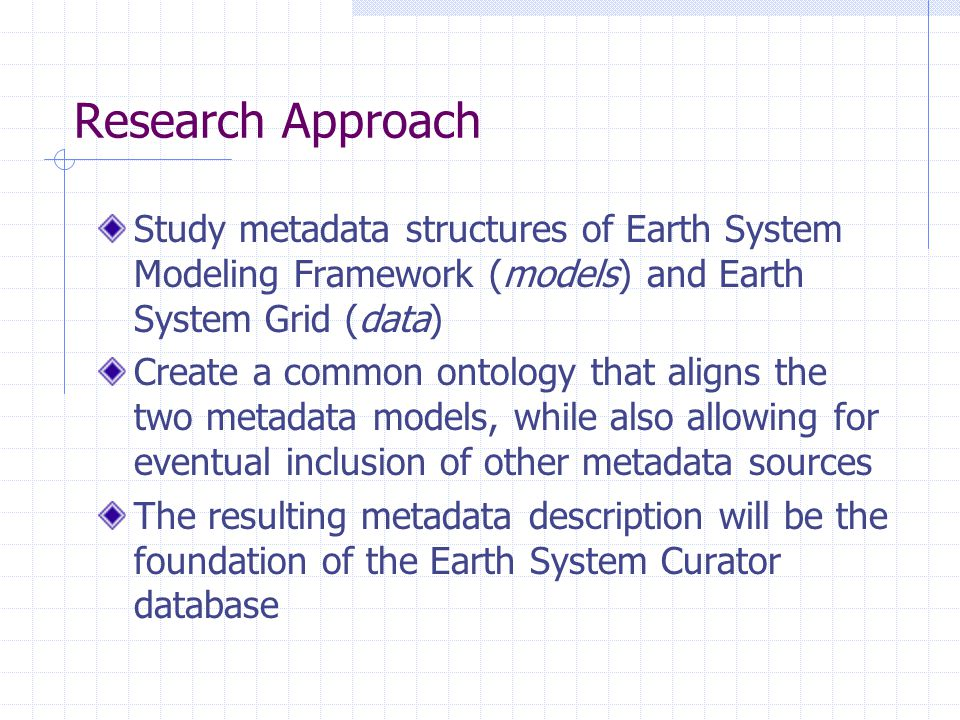 Research Approach Study metadata structures of Earth System Modeling Framework (models) and Earth System Grid (data) Create a common ontology that aligns the two metadata models, while also allowing for eventual inclusion of other metadata sources The resulting metadata description will be the foundation of the Earth System Curator database
