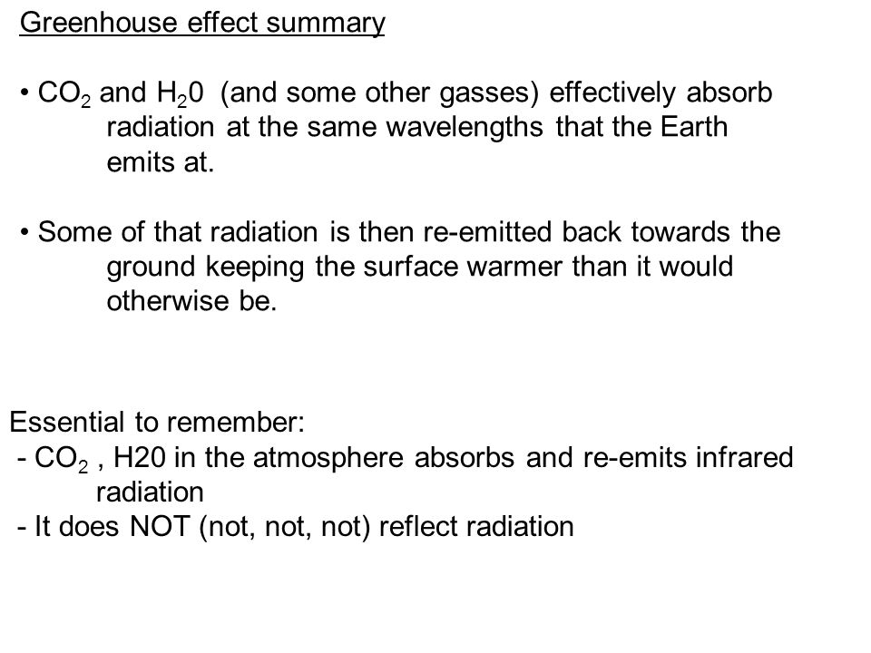 Greenhouse effect summary CO 2 and H 2 0 (and some other gasses) effectively absorb radiation at the same wavelengths that the Earth emits at.