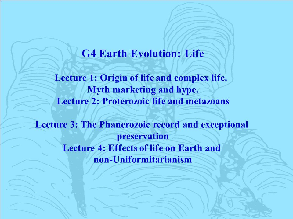 G4 Earth Evolution: Life Lecture 1: Origin of life and complex life. Myth marketing and hype. Lecture 2: Proterozoic life and metazoans Lecture 3: The