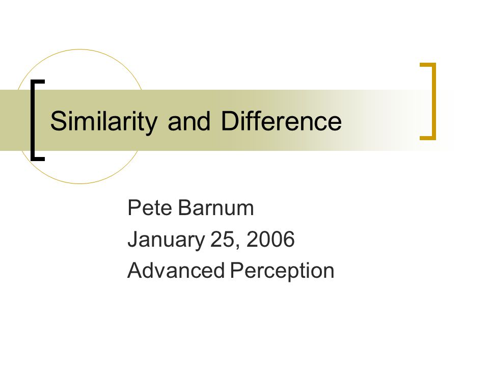 Similarity and Difference Pete Barnum January 25, 2006 Advanced Perception
