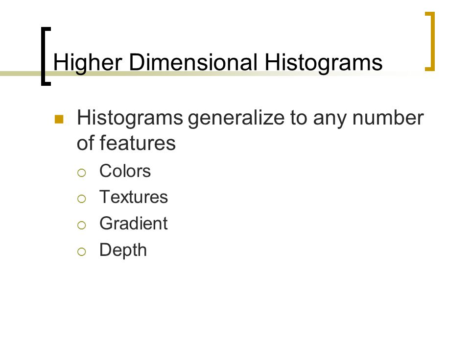 Higher Dimensional Histograms Histograms generalize to any number of features  Colors  Textures  Gradient  Depth