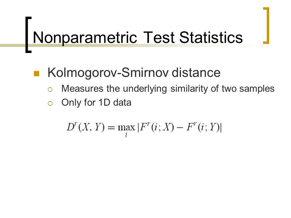 Nonparametric Test Statistics Kolmogorov-Smirnov distance  Measures the underlying similarity of two samples  Only for 1D data