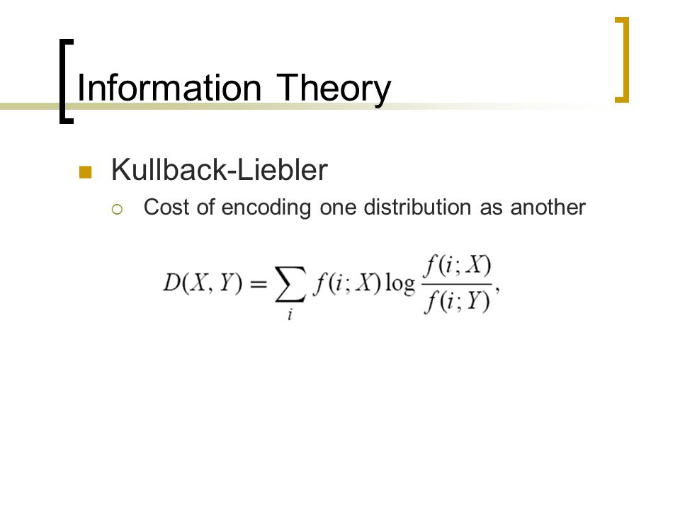 Information Theory Kullback-Liebler  Cost of encoding one distribution as another